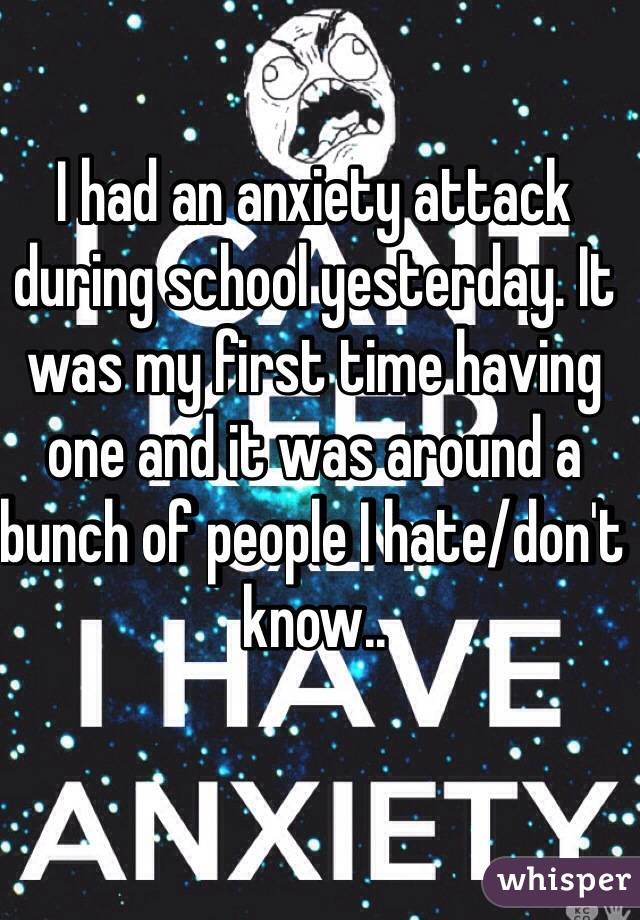 I had an anxiety attack during school yesterday. It was my first time having one and it was around a bunch of people I hate/don't know..