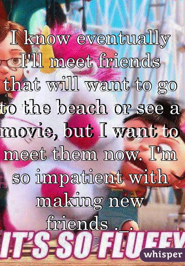 I know eventually I'll meet friends that will want to go to the beach or see a movie, but I want to meet them now. I'm so impatient with making new friends ._.