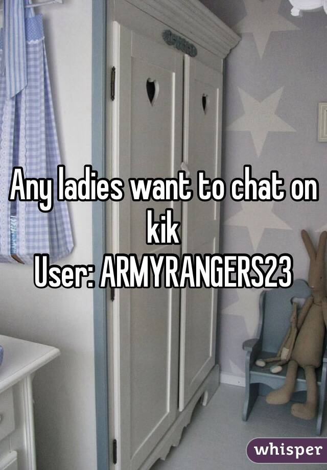 Any ladies want to chat on kik User: ARMYRANGERS23