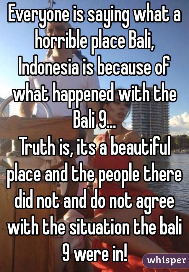 Everyone is saying what a horrible place Bali, Indonesia is because of what happened with the Bali 9...  Truth is, its a beautiful place and the people there did not and do not agree with the situation the bali 9 were in!