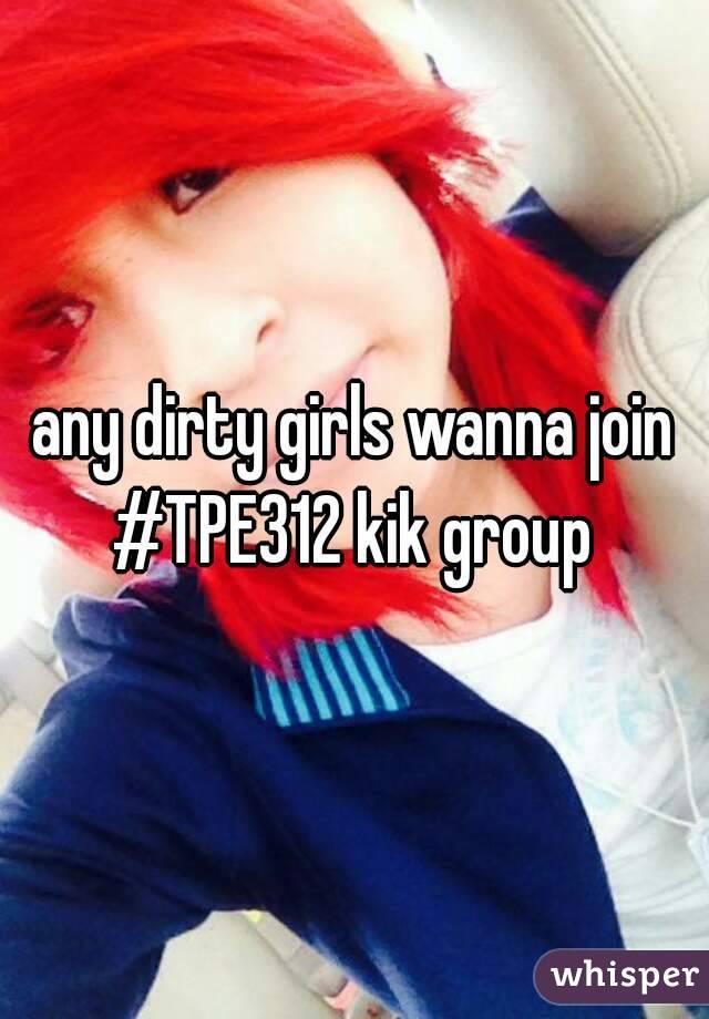 any dirty girls wanna join #TPE312 kik group