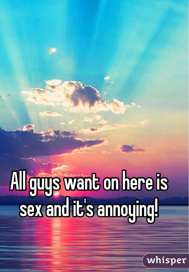 All guys want on here is sex and it's annoying!