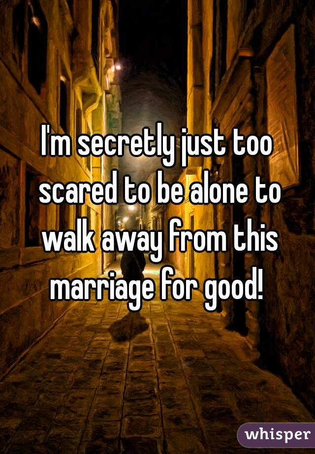 I'm secretly just too scared to be alone to walk away from this marriage for good!