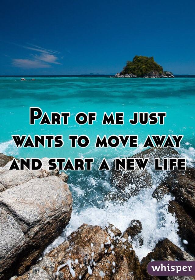 Part of me just wants to move away and start a new life