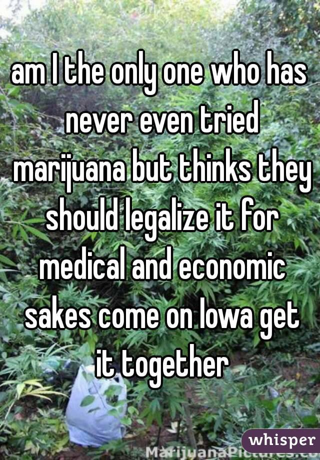 am I the only one who has never even tried marijuana but thinks they should legalize it for medical and economic sakes come on Iowa get it together