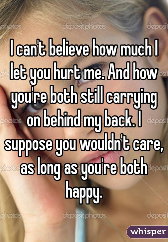 I can't believe how much I let you hurt me. And how you're both still carrying on behind my back. I suppose you wouldn't care, as long as you're both happy.
