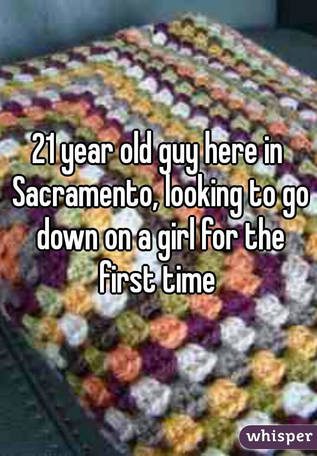 21 year old guy here in Sacramento, looking to go down on a girl for the first time