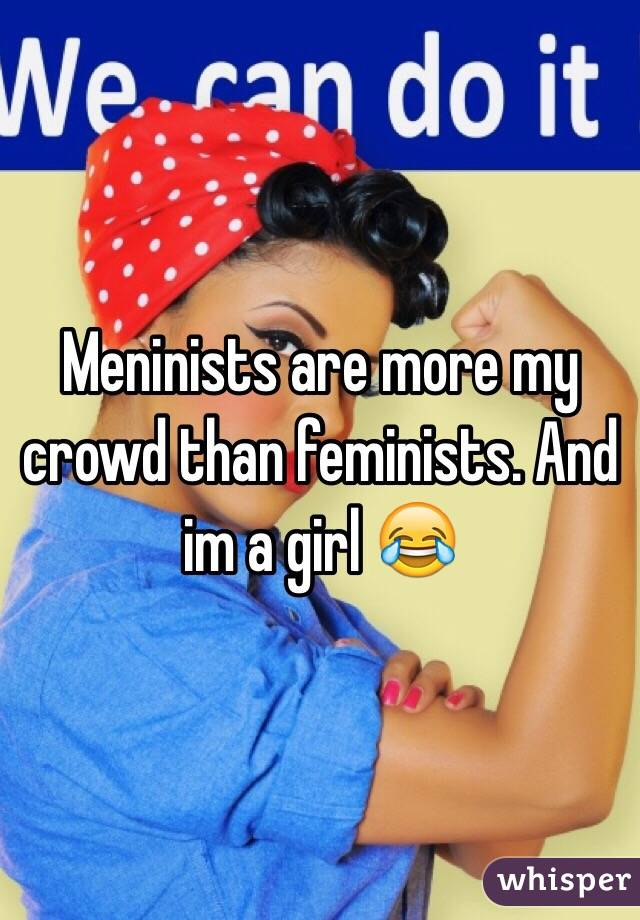 Meninists are more my crowd than feminists. And im a girl 😂