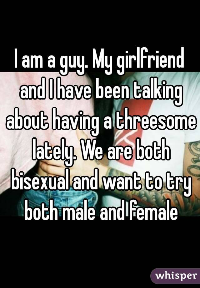 I am a guy. My girlfriend and I have been talking about having a threesome lately. We are both bisexual and want to try both male and female