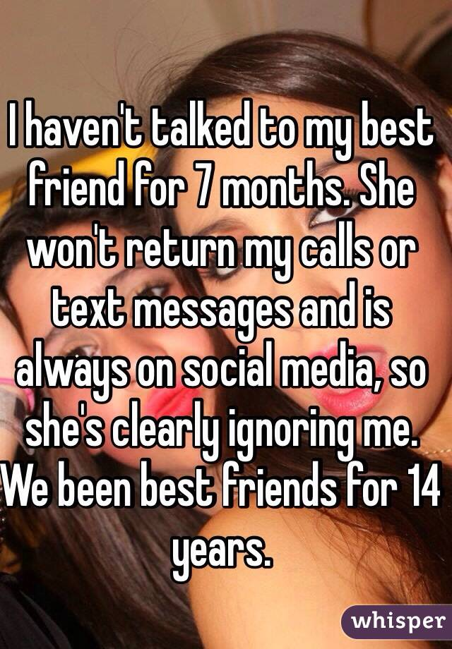 I haven't talked to my best friend for 7 months. She won't return my calls or text messages and is always on social media, so she's clearly ignoring me. We been best friends for 14 years.