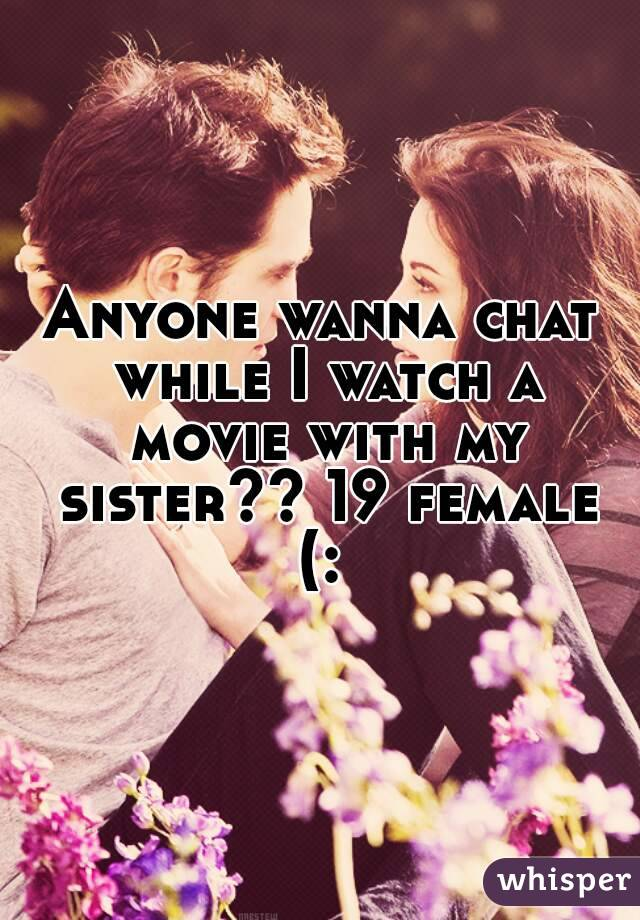 Anyone wanna chat while I watch a movie with my sister?? 19 female (: