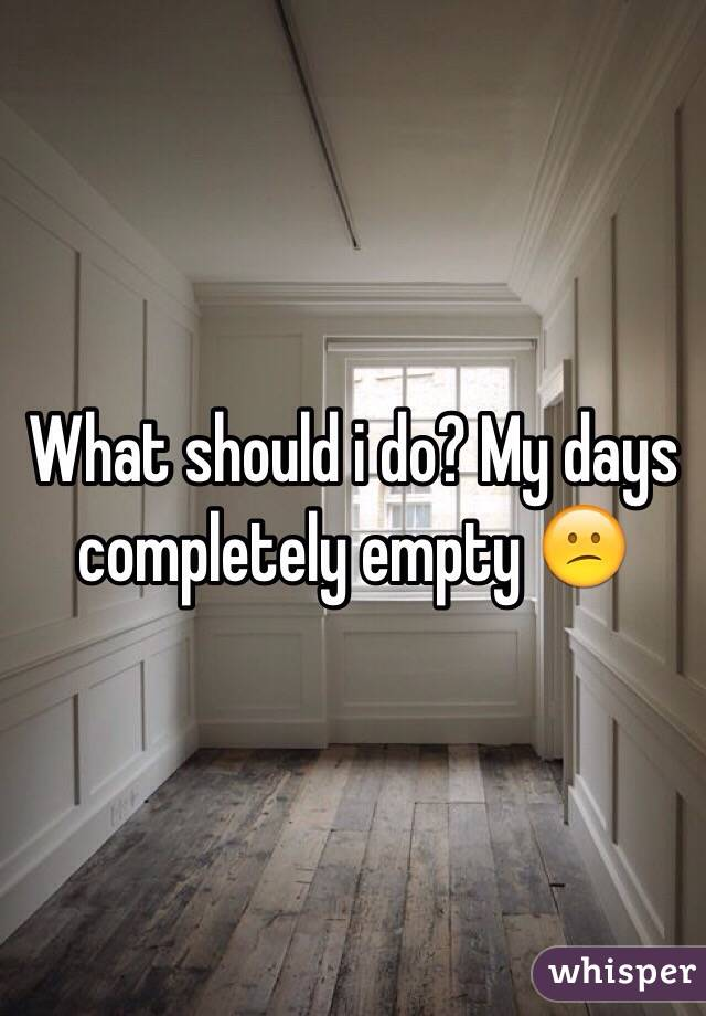 What should i do? My days completely empty 😕