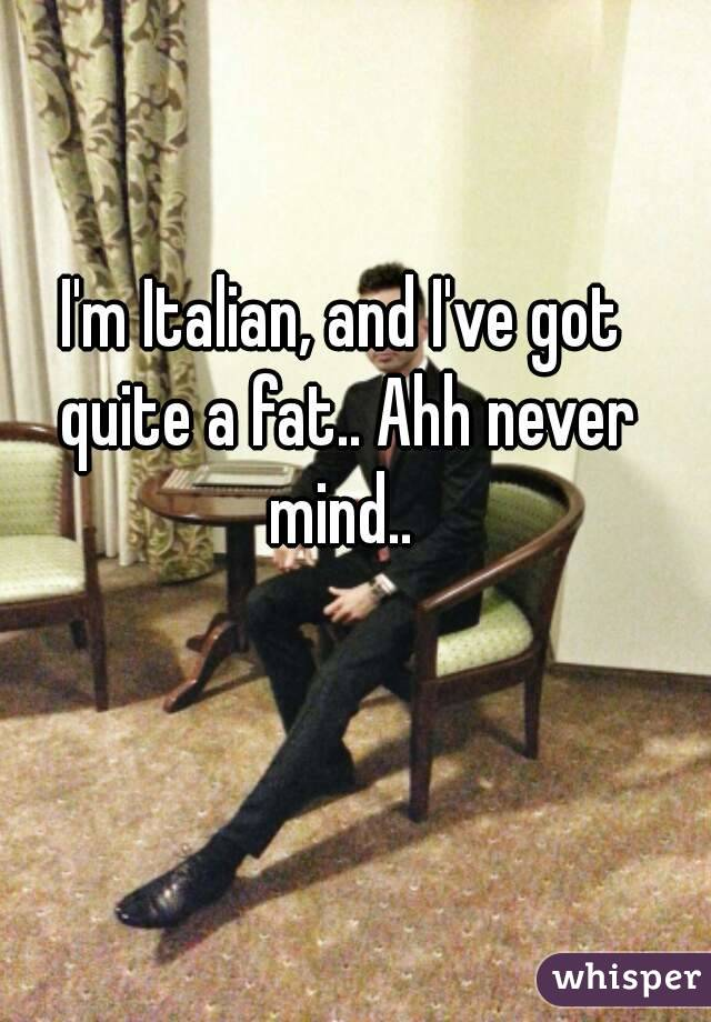 I'm Italian, and I've got quite a fat.. Ahh never mind..