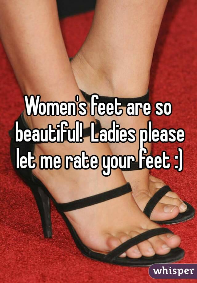 Women's feet are so beautiful!  Ladies please let me rate your feet :)