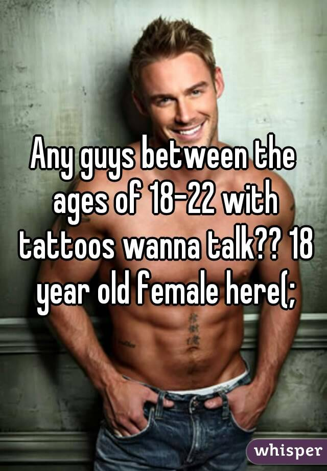 Any guys between the ages of 18-22 with tattoos wanna talk?? 18 year old female here(;