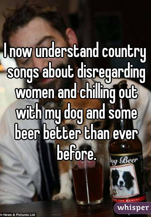 I now understand country songs about disregarding women and chilling out with my dog and some beer better than ever before.