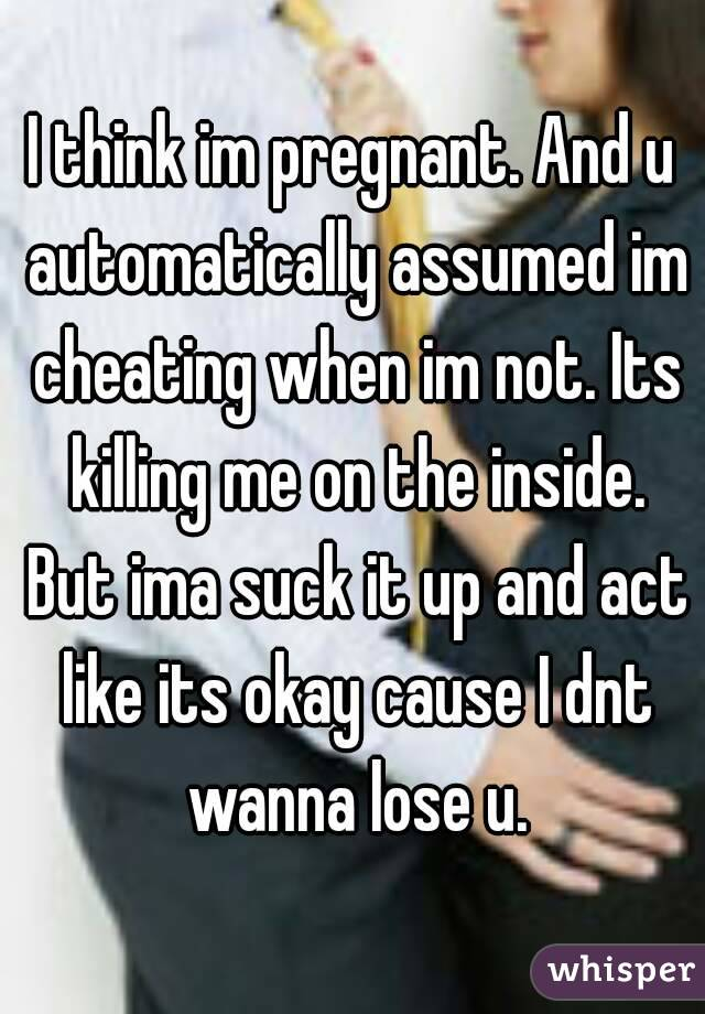 I think im pregnant. And u automatically assumed im cheating when im not. Its killing me on the inside. But ima suck it up and act like its okay cause I dnt wanna lose u.