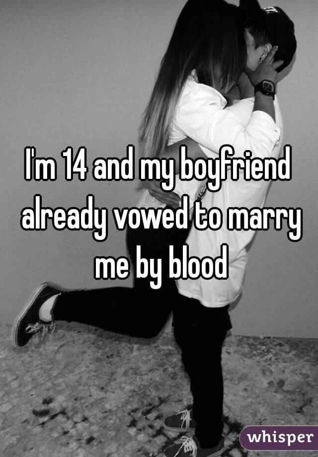 I'm 14 and my boyfriend already vowed to marry me by blood