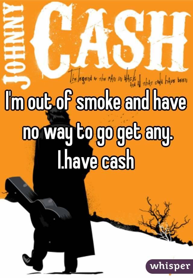 I'm out of smoke and have no way to go get any. I.have cash