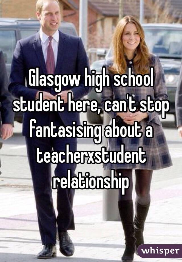 Glasgow high school student here, can't stop fantasising about a teacherxstudent relationship