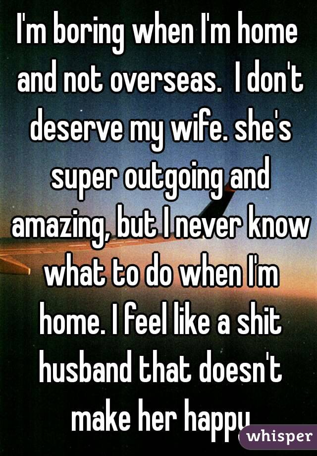 I'm boring when I'm home and not overseas.  I don't deserve my wife. she's super outgoing and amazing, but I never know what to do when I'm home. I feel like a shit husband that doesn't make her happy