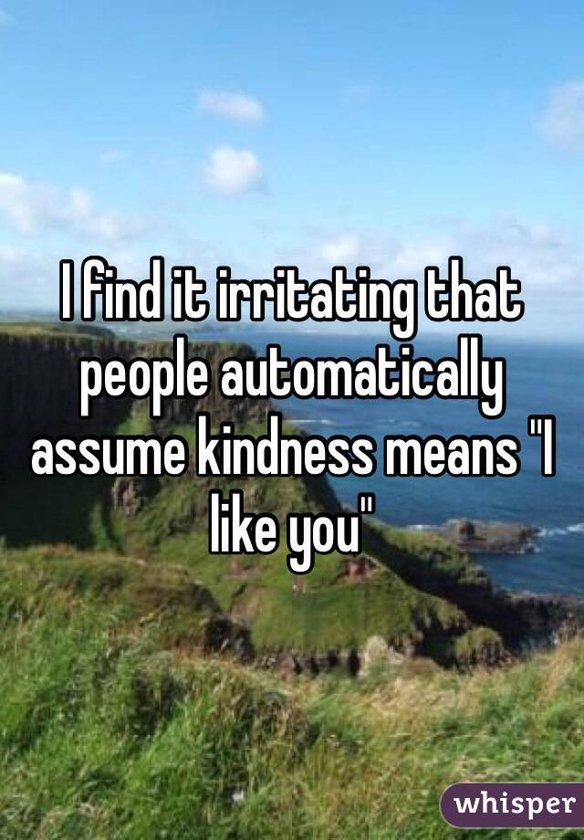 """I find it irritating that people automatically assume kindness means """"I like you"""""""