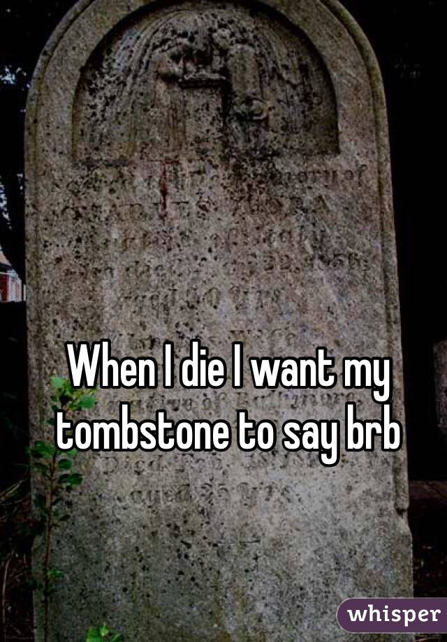 When I die I want my tombstone to say brb