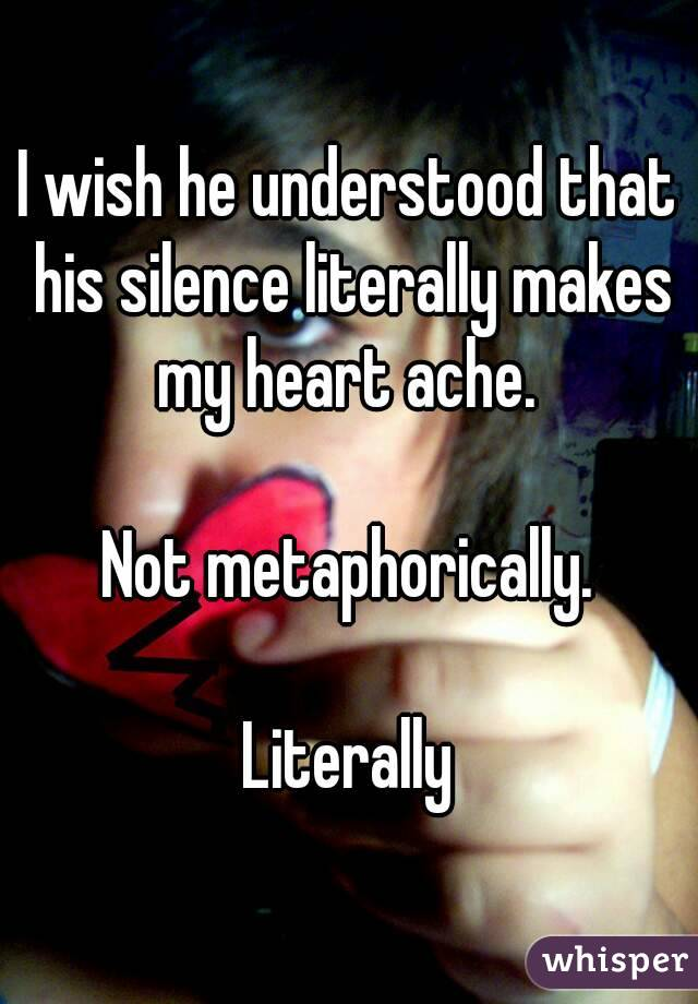 I wish he understood that his silence literally makes my heart ache.   Not metaphorically.  Literally