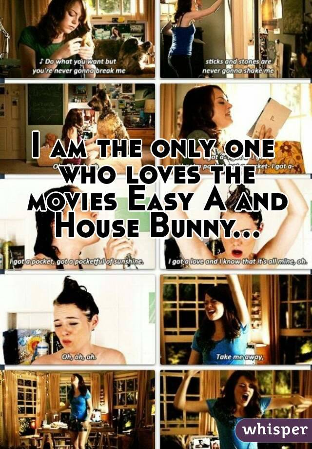 I am the only one who loves the movies Easy A and House Bunny...