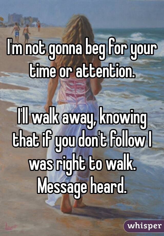 I'm not gonna beg for your time or attention.  I'll walk away, knowing that if you don't follow I was right to walk.  Message heard.