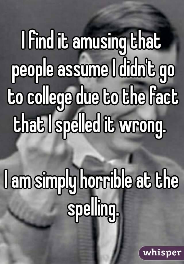 I find it amusing that people assume I didn't go to college due to the fact that I spelled it wrong.    I am simply horrible at the spelling.