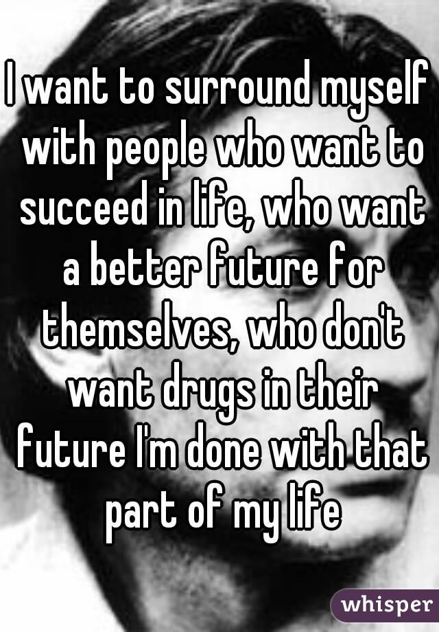 I want to surround myself with people who want to succeed in life, who want a better future for themselves, who don't want drugs in their future I'm done with that part of my life