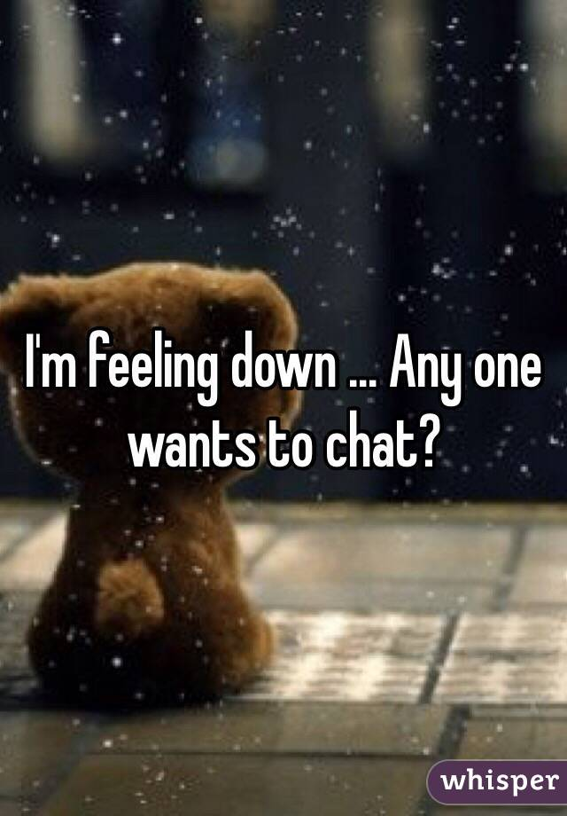 I'm feeling down ... Any one wants to chat?