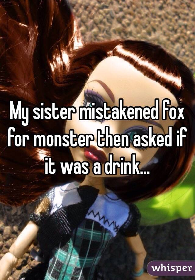 My sister mistakened fox for monster then asked if it was a drink...