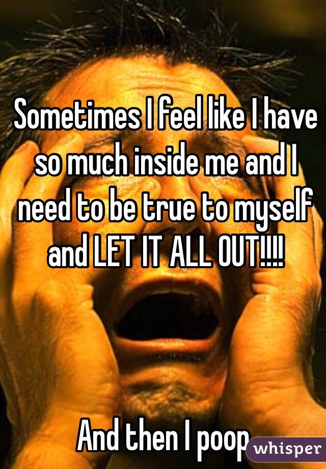 Sometimes I feel like I have so much inside me and I need to be true to myself and LET IT ALL OUT!!!!    And then I poop.