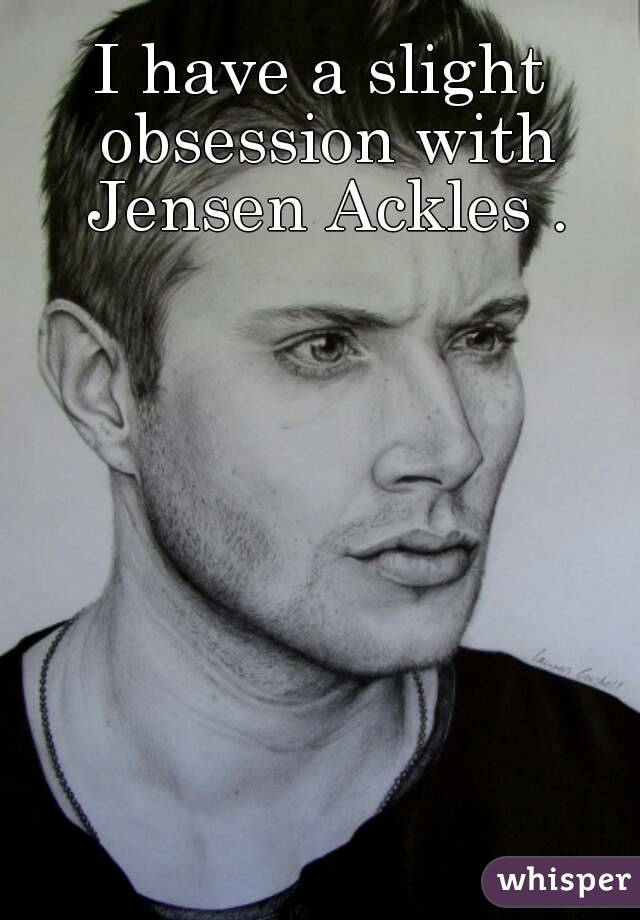 I have a slight obsession with Jensen Ackles .