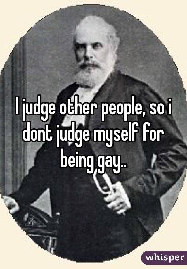 I judge other people, so i dont judge myself for being gay..