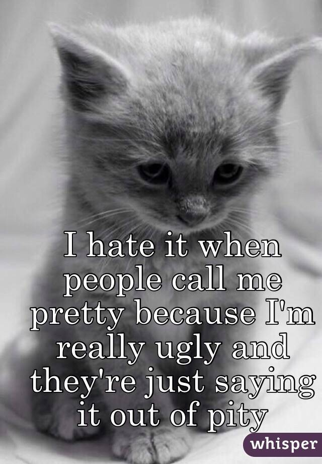 I hate it when people call me pretty because I'm really ugly and they're just saying it out of pity