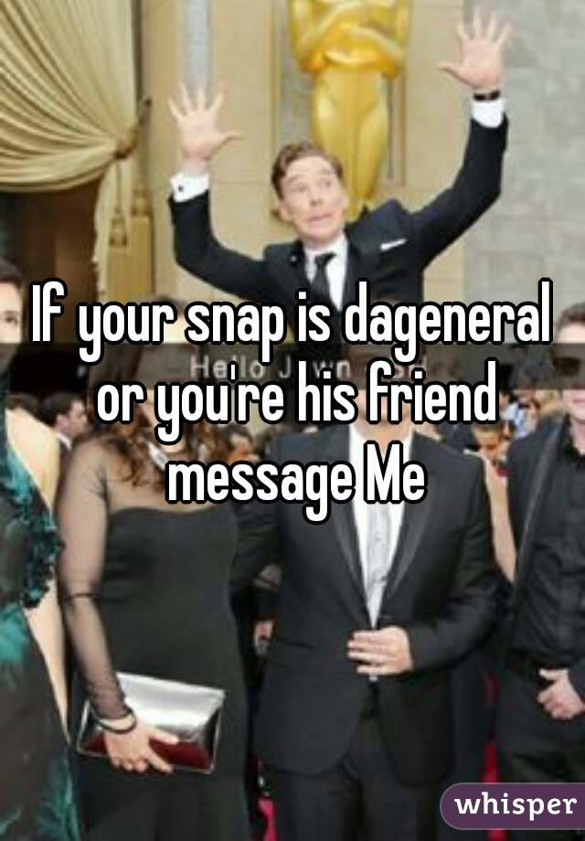 If your snap is dageneral or you're his friend message Me