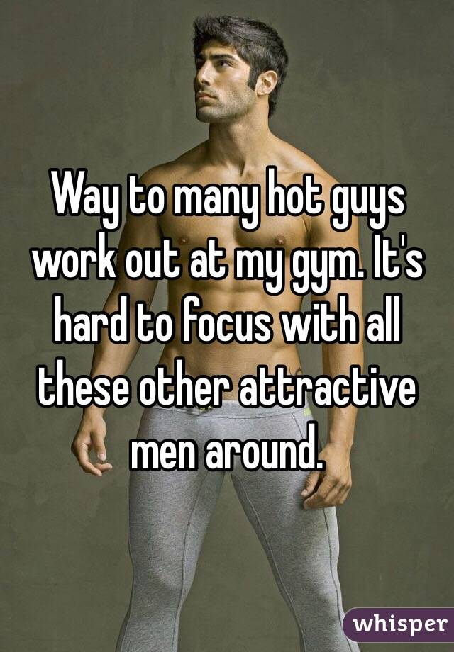 Way to many hot guys work out at my gym. It's hard to focus with all these other attractive men around.