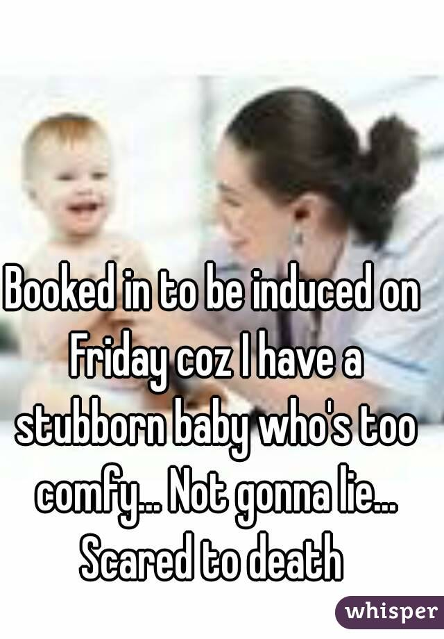 Booked in to be induced on Friday coz I have a stubborn baby who's too comfy... Not gonna lie... Scared to death