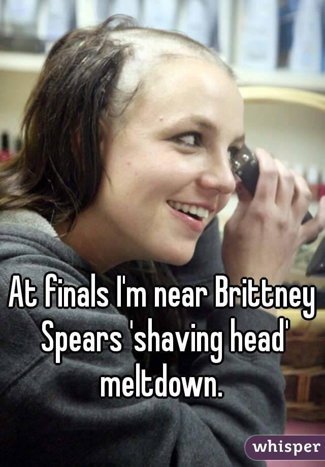 At finals I'm near Brittney Spears 'shaving head' meltdown.