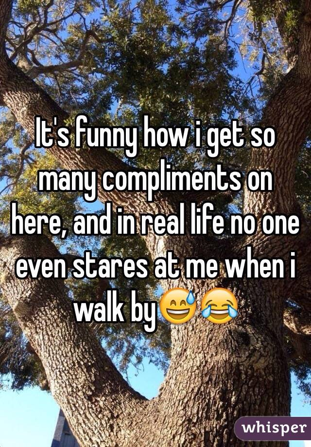 It's funny how i get so many compliments on here, and in real life no one even stares at me when i walk by😅😂