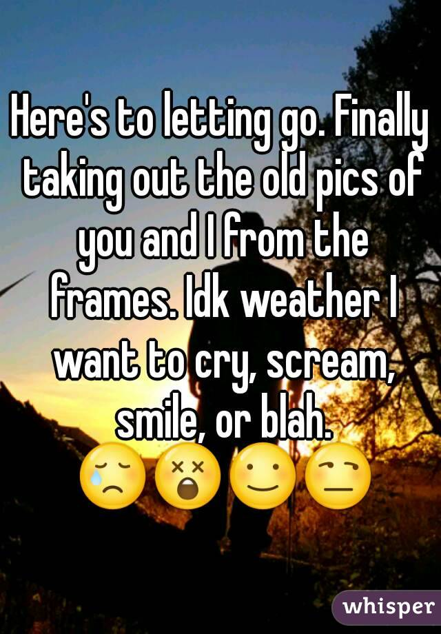 Here's to letting go. Finally taking out the old pics of you and I from the frames. Idk weather I want to cry, scream, smile, or blah. 😢😲☺😒
