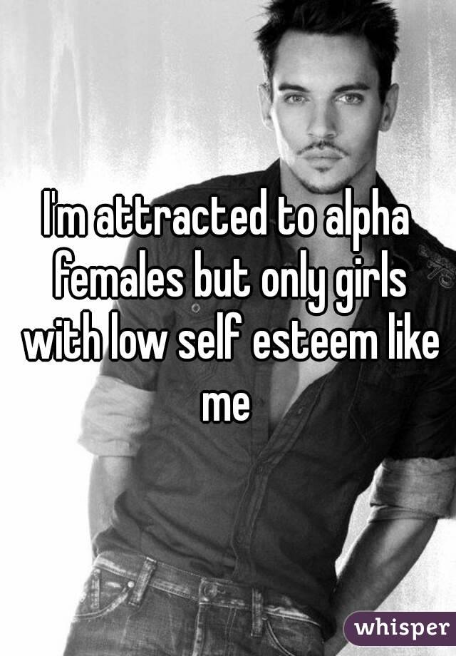I'm attracted to alpha females but only girls with low self esteem like me