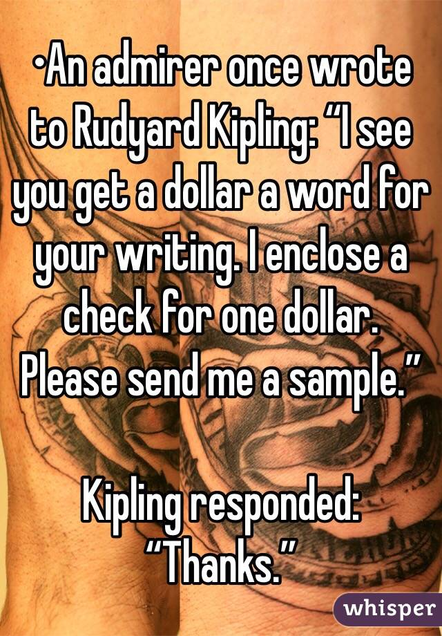 """•An admirer once wrote to Rudyard Kipling: """"I see you get a dollar a word for your writing. I enclose a check for one dollar. Please send me a sample.""""  Kipling responded: """"Thanks."""""""