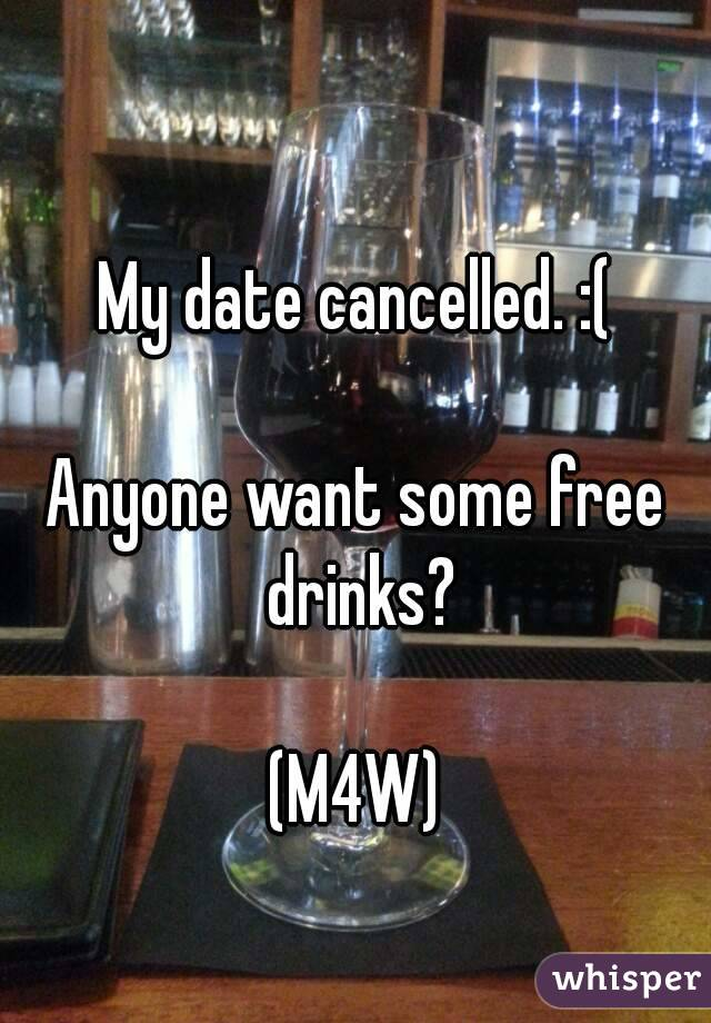 My date cancelled. :(  Anyone want some free drinks?  (M4W)