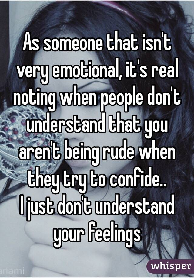 As someone that isn't very emotional, it's real noting when people don't understand that you aren't being rude when they try to confide.. I just don't understand your feelings