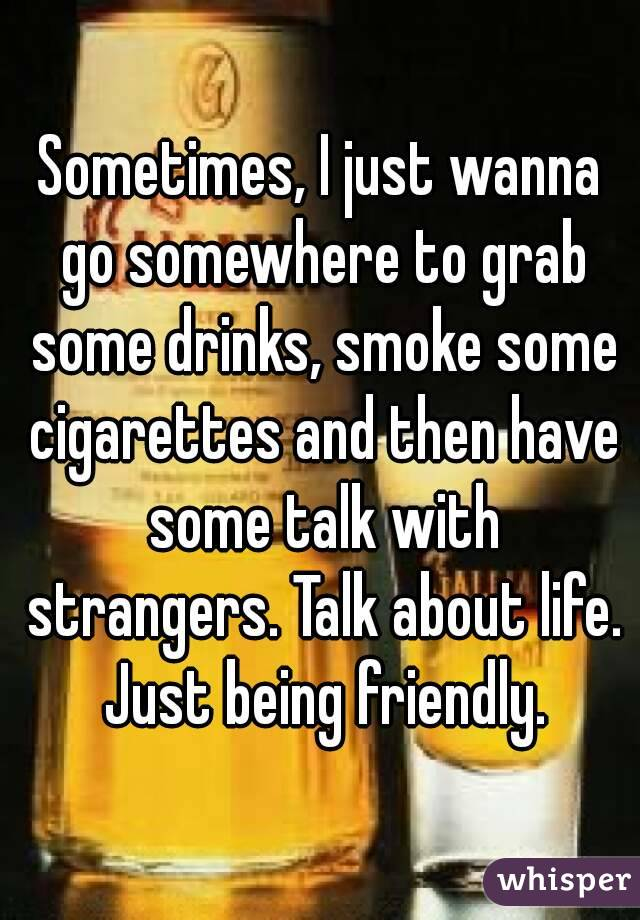 Sometimes, I just wanna go somewhere to grab some drinks, smoke some cigarettes and then have some talk with strangers. Talk about life. Just being friendly.