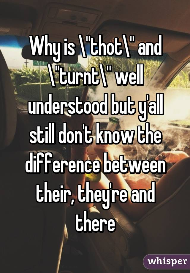 """Why is """"thot"""" and """"turnt"""" well understood but y'all still don't know the difference between their, they're and there"""